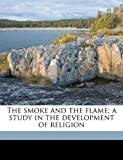 The Smoke and the Flame; a Study in the Development of Religion, Charles F. Dole, 1145635970