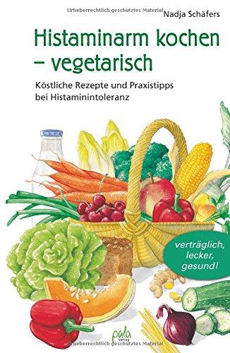 Histaminarm kochen - vegetarisch: Köstliche Rezepte und Praxistipps bei Histaminintoleranz
