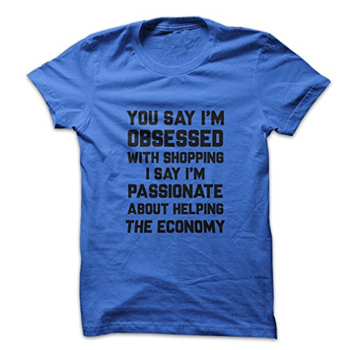 Mad Over Shirts You Say I'm Obsessed With Shopping I Say I'm Passionate About Helping The Economy Men's XX Large Blue T - Know Centre Shopping