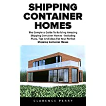 Shipping Container Homes: The Ultimate Beginners Guide To Building Shipping Container Home For Sustainable Living, Plus Plans And Cool Ideas