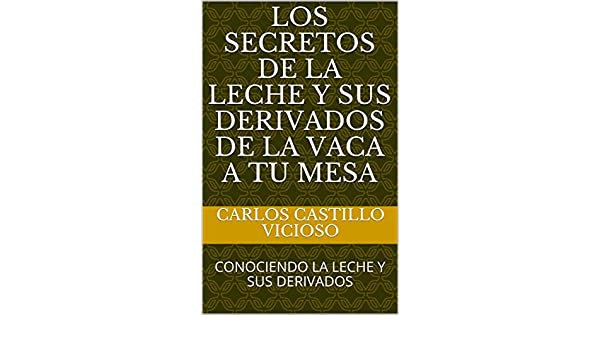LOS SECRETOS DE LA LECHE Y SUS DERIVADOS DE LA VACA A TU MESA: CONOCIENDO LA LECHE Y SUS DERIVADOS (LECHE Y PRODUCTOS LACTEOS nº 1) (Spanish Edition) 1, ...
