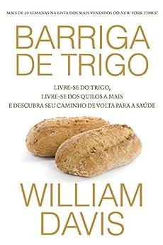 Barriga de trigo: Livre-se do trigo, livre-se dos quilos a mais e descubra o seu caminho de volta para a saúde por [Davis, William]