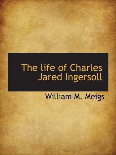 The life of Charles Jared Ingersoll