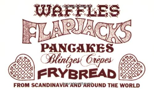 Waffles, Flapjacks, Pancakes, Blintzes, Crepes, Frybread: From Scandinavia and Around the World Revised and Expanded by Dianna Stevens