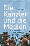 Die Kanzler und die Medien: Acht Porträts von Adenauer bis Merkel