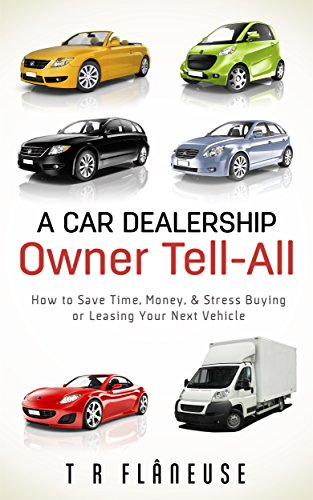 A Car Dealership Owner Tell-All: How to Save Time, Money, & Stress Buying or Leasing Your Next Vehicle