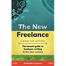 The New Freelance: A Book for Writers: The Honest Guide to Freelance Writing in the 21st Century