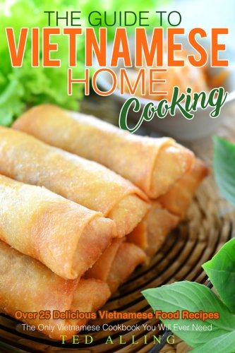 The Guide to Vietnamese Home Cooking - Over 25 Delicious Vietnamese Food Recipes: The Only Vietnamese Cookbook You Will Ever Need