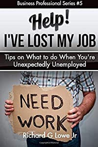 Help! I?ve Lost My Job: Tips on What to do When You're Unexpectedly Unemployed (Business Professional) (Volume 5)