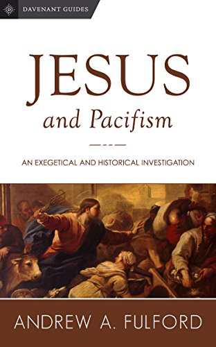 Jesus and Pacifism: An Exegetical and Historical Investigation (Davenant Guides Book 1)