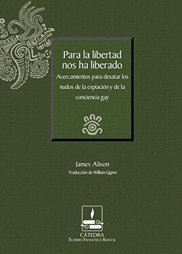 Para la libertad nos ha liberado. Acercamientos para desatar los nudos de la expiación y de la conciencia gay (Cátedra Eusebio Francisco Kino) (Spanish Edition)