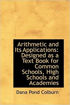 Book Arithmetic and Its Applications: Designed as a Text Book for Common Schools, High Schools and Academ by Dana Pond Colburn (2009-04-10)
