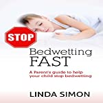 Stop Bedwetting Fast: A Parent's Guide to Help Your Child Stop Bedwetting | Linda Simon