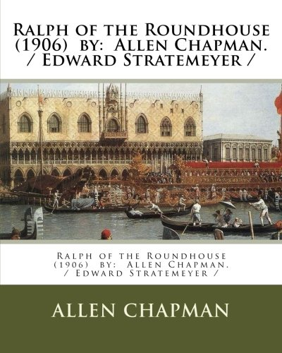 Ralph of the Roundhouse  (1906)  by:  Allen Chapman. / Edward Stratemeyer /