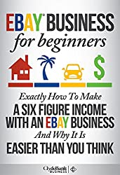 eBay Business For Beginners: Exactly How I Make A Six Figure Income With My eBay Business And Why It Is Easier Than You Think (eBay, eBay business, ebay selling, ebay marketing) (English Edition)