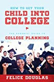 How To Get Your Child Into College: The Parents' Guide To College Planning