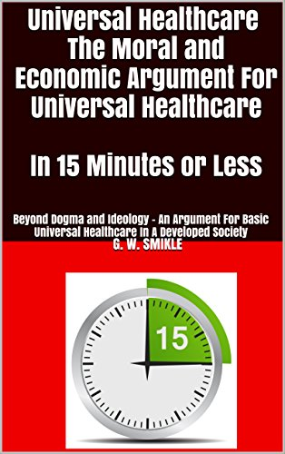 Download PDF Universal Healthcare The Moral and Economic Argument For Universal Healthcare In 15 Minutes or Less - Beyond Dogma and Ideology -  An Argument For Basic ... Developed Society