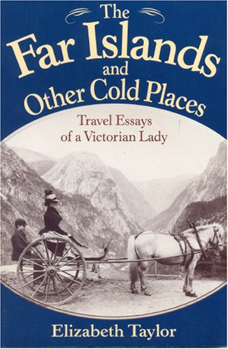 The Far Islands and Other Cold Places: Travel Essays of a Victorian Lady Elizabeth Taylor