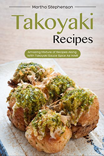 Takoyaki Recipes: Amazing Mixture of Recipes Along with Takoyaki Sauce Spice as Well! by Martha Stephenson