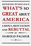 img - for Dinesh D'Souza's What's So Great About America: A Reply, Refutation and Rebuttal (Reply, Refutation and Rebuttal Series) (Volume 4) book / textbook / text book
