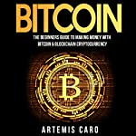 Bitcoin: The Beginners Guide to Making Money with Bitcoin & Blockchain Cryptocurrency: The Future of Money | Artemis Caro