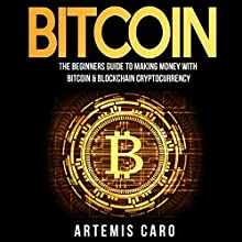 Bitcoin: The Beginners Guide to Making Money with Bitcoin & Blockchain Cryptocurrency: The Future of Money Audiobook by Artemis Caro Narrated by Dan Mellins-Cohen