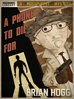 A Phone To Die For (The Mosspuppet Mysteries Book 1) by [Hogg, Brian]