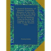 A General Dictionary of Painters: Containing Memoirs of the Lives and Works of the Most Eminent Professors of the Art of Painting, from Its Revival by Cimabue in the Year 1250, to the Present Time