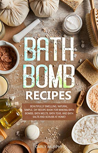 Bath Bomb Recipes: Beautifully Smelling, Natural, Simple, DIY Recipe Book for Making Bath Bombs, Bath Melts, Bath Teas, and Bath Salts and Scrubs at Home! by [Murphy, Carly]