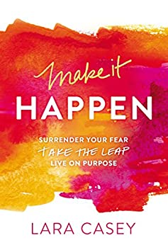 Make it Happen: Surrender Your Fear. Take the Leap. Live On Purpose. by [Casey, Lara]