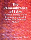The Remembrance of I Am: An Inner Journey of Self Discovery a Channeled Course from Archangel Michael