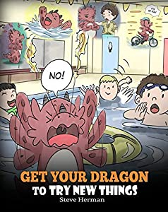 Get Your Dragon To Try New Things: Help Your Dragon To Overcome Fears. A Cute Story To Teach Kids To Embrace Change, Learn New Skills, and Expand Their Comfort Zone. (My Dragon Books Book 19)