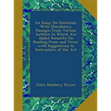 An Essay On Elocution: With Elucidatory Passages from Various Authors to Which Are Added Remarks On Reading Prose and Verse, with Suggestions to Instructors of the Art
