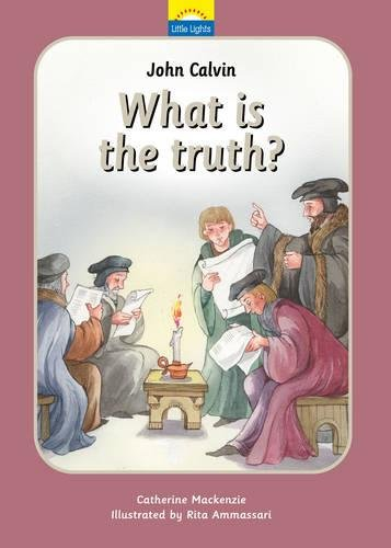 John Calvin: What is the truth? (Little Lights)