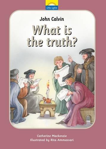 John Calvin: What is the truth? (Little Lights)