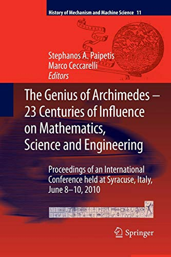 The Genius of Archimedes -- 23 Centuries of Influence on Mathematics, Science and Engineering: Proceedings of an International Conference held at ... (History of Mechanism and Machine Science) (Leonardo Da Vinci Influence On The Renaissance)