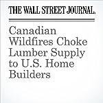Canadian Wildfires Choke Lumber Supply to U.S. Home Builders | Benjamin Parkin,David George-Cosh