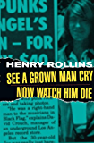 See A Grown Man Cry/Now Watch Him Die (Henry Rollins)