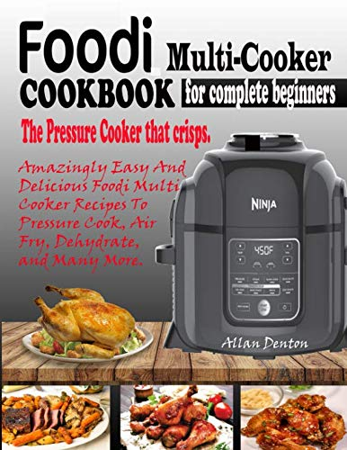 FOODI MULTI-COOKER COOKBOOK FOR COMPLETE BEGINNERS: The Pressure Cooker That Crisps: Amazingly Easy & Delicious Foodi Multi-Cooker Recipes to Pressure Cook, Air Fry, Dehydrate & Many More by Allan Denton