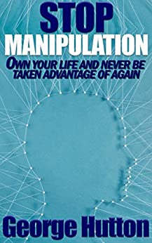 Stop Manipulation: Own Your Life and Never Be Taken Advantage of Again by [Hutton, George]