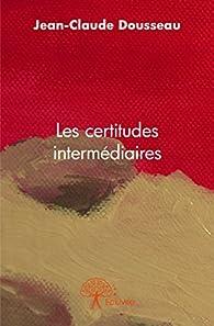 Les Certitudes Intermediaires par Jean-Claude Dousseau