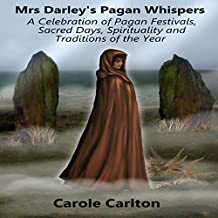 Mrs. Darley's Pagan Whispers: A Celebration of Pagan Festivals, Sacred Days, Spirituality and Traditions of the Year