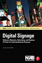 Digital Signage: Software, Networks, Advertising, and Displays: A Primer for Understanding the Business (NAB Executive Technology Briefings)