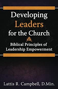 Developing Leaders for the Church: Biblical Principles of Leadership Empowerment by [Campbell, Lattis]