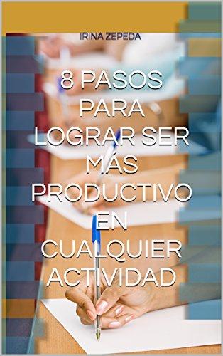 8 PASOS PARA LOGRAR SER MÁS PRODUCTIVO EN CUALQUIER ACTIVIDAD (Spanish Edition)