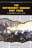 The Haymarket Square Riot Trial: A Headline Court Case (Headline Court Cases)