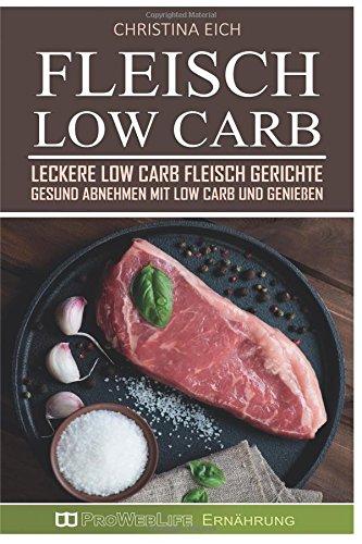 Fleisch Low Carb: Leckere Low Carb Fleisch Gerichte – Gesund abnehmen mit Low Carb und genießen (Low Carb Rezepte, Kochen, Rezepte zum Abnehmen, Rezepte ohne Kohlenhydrate, Low Carb Fleisch)