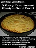 corn bread recipe - Easy Cornbread Recipe Soul Food: For the best cornbread recipe to make homemade cornbread including Mexican cornbread, buttermilk cornbread, Southern cornbread (Corn Recipe Comfort Foods Book 3)
