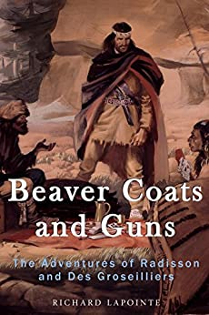Beaver Coats and Guns: The Adventures of Radisson and Des Groseilliers by [Lapointe, Richard]