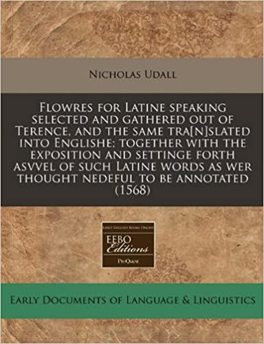 Flowres for Latine speaking selected and gathered out of Terence, and the same tra[n]slated into Englishe: together with the exposition and settinge ... as wer thought nedeful to be annotated (1568)